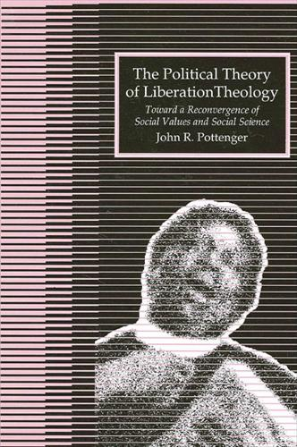 The Political Theory of Liberation Theology: Toward a Reconvergence of Social Values and Social Sciences (Paperback)