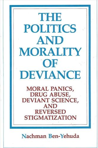 The Politics and Morality of Deviance: Moral Panics, Drug Abuse, Deviant Science, and Reversed Stigmatization - SUNY series in Deviance and Social Control (Paperback)