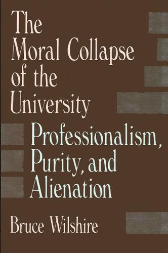 The Moral Collapse of the University: Professionalism, Purity, and Alienation - SUNY series, The Philosophy of Education (Paperback)