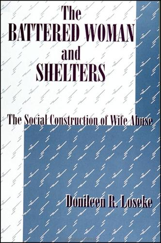 The Battered Woman and Shelters: The Social Construction of Wife Abuse - SUNY series in Deviance and Social Control (Paperback)