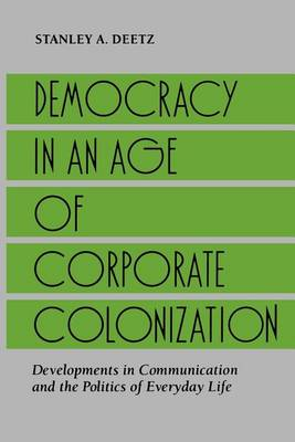 Democracy in an Age of Corporate Colonization: Developments in Communication and the Politics of Everyday Life - SUNY series in Communication Studies (Paperback)