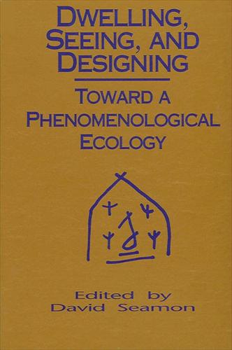Dwelling, Seeing, and Designing: Toward a Phenomenological Ecology - SUNY series in Environmental and Architectural Phenomenology (Paperback)