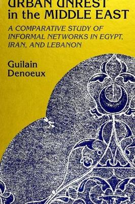 Urban Unrest in the Middle East: A Comparative Study of Informal Networks in Egypt, Iran, and Lebanon - SUNY series in the Social and Economic History of the Middle East (Paperback)