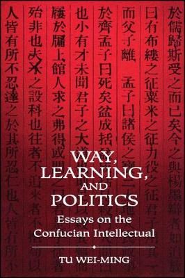 Way, Learning, and Politics: Essays on the Confucian Intellectual - SUNY series in Chinese Philosophy and Culture (Hardback)