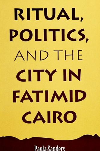 Ritual, Politics, and the City in Fatimid Cairo - SUNY series in Medieval Middle East History (Paperback)