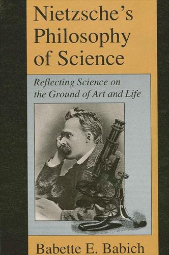 Nietzsche's Philosophy of Science: Reflecting Science on the Ground of Art and Life - SUNY series, The Margins of Literature (Paperback)
