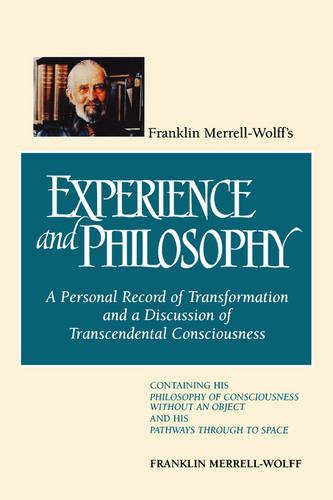 Franklin Merrell-Wolff's Experience and Philosophy: A Personal Record of Transformation and a Discussion of Transcendental Consciousness: Containing His Philosophy of Consciousness Without an Object and His Pathways Through to Space (Paperback)
