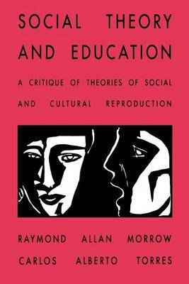 Social Theory and Education: A Critique of Theories of Social and Cultural Reproduction - SUNY Series, Teacher Empowerment and School Reform (Paperback)
