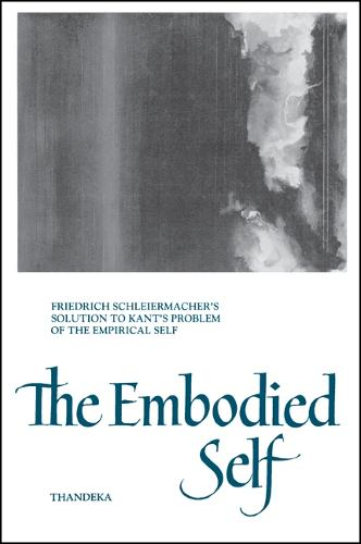 The Embodied Self: Friedrich Schleiermacher's Solution to Kant's Problem of the Empirical Self - SUNY Series in Philosophy (Paperback)