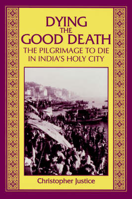 Dying the Good Death: The Pilgrimage to Die in India's Holy City (Paperback)