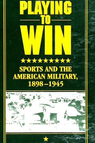 Playing to Win: Sports and the American Military, 1898-1945 - SUNY series on Sport, Culture, and Social Relations (Paperback)