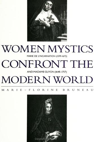 Women Mystics Confront the Modern World: Marie de l'Incarnation (1599-1672) and Madame Guyon (1648-1717) - SUNY series in Western Esoteric Traditions (Paperback)