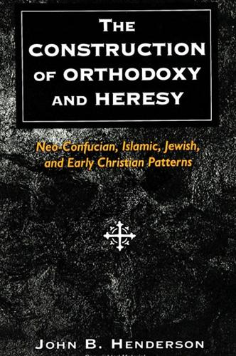 The Construction of Orthodoxy and Heresy: Neo-Confucian, Islamic, Jewish, and Early Christian Patterns (Paperback)