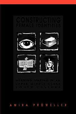 Constructing Female Identities: Meaning Making in an Upper Middle Class Youth Culture - SUNY series, Power, Social Identity, and Education (Paperback)