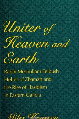Uniter of Heaven and Earth: Rabbi Meshullam Feibush Heller of Zbarazh and the Rise of Hasidism in Eastern Galicia - SUNY series in Judaica:  Hermeneutics, Mysticism, and Religion (Paperback)