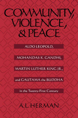 Community, Violence, and Peace: Aldo Leopold, Mohandas K. Gandhi, Martin Luther King Jr., and Gautama the Buddha in the Twenty-First Century (Paperback)