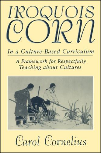 Iroquois Corn in a Culture-Based Curriculum: A Framework for Respectfully Teaching about Cultures - SUNY series, The Social Context of Education (Paperback)