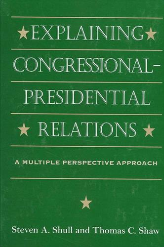 Explaining Congressional-Presidential Relations: A Multiple Perspective Approach - SUNY series on the Presidency:  Contemporary Issues (Paperback)