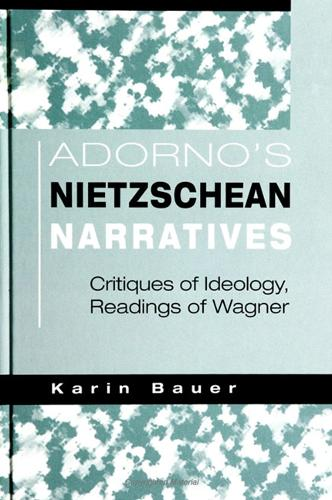 Adorno's Nietzschean Narratives: Critiques of Ideology, Readings of Wagner (Paperback)
