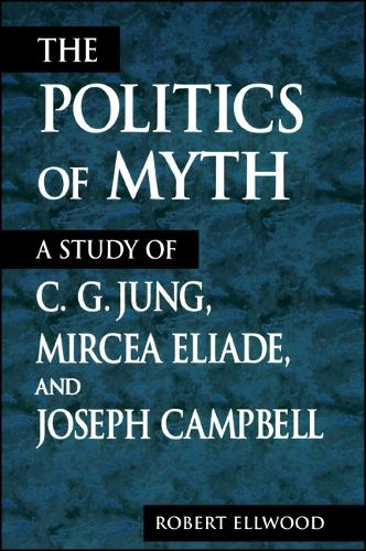 The Politics of Myth: A Study of C. G. Jung, Mircea Eliade, and Joseph Campbell - SUNY series, Issues in the Study of Religion (Paperback)