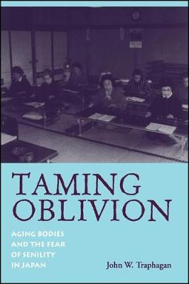 Taming Oblivion: Aging Bodies and the Fear of Senility in Japan - SUNY series in Japan in Transition (Hardback)