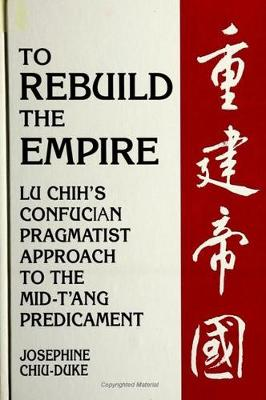 To Rebuild the Empire: Lu Chih's Confucian Pragmatist Approach to the Mid-T'ang Predicament - SUNY series in Chinese Philosophy and Culture (Hardback)
