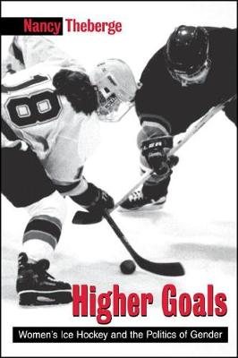 Higher Goals: Women's Ice Hockey and the Politics of Gender - SUNY series on Sport, Culture, and Social Relations (Hardback)