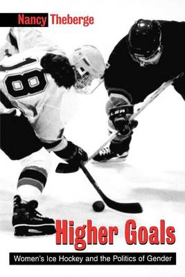 Higher Goals: Women's Ice Hockey and the Politics of Gender - SUNY series on Sport, Culture, and Social Relations (Paperback)
