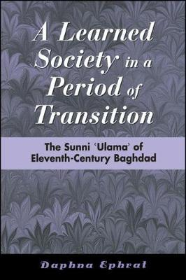 A Learned Society in a Period of Transition: The Sunni 'Ulama' of Eleventh-Century Baghdad - SUNY series in Medieval Middle East History (Hardback)