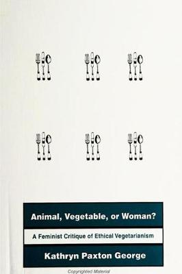 Animal, Vegetable, or Woman?: A Feminist Critique of Ethical Vegetarianism (Hardback)