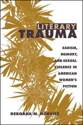 Literary Trauma: Sadism, Memory, and Sexual Violence in American Women's Fiction - SUNY series in Psychoanalysis and Culture (Hardback)