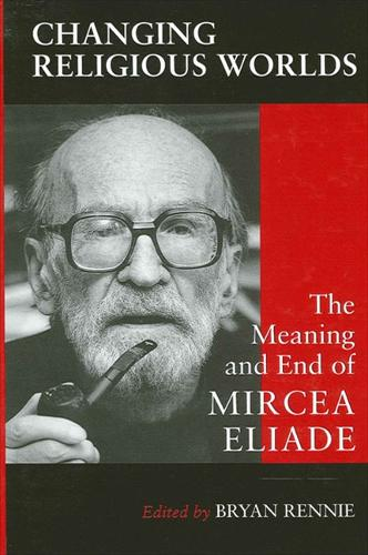 Changing Religious Worlds: The Meaning and End of Mircea Eliade - SUNY series, Issues in the Study of Religion (Paperback)