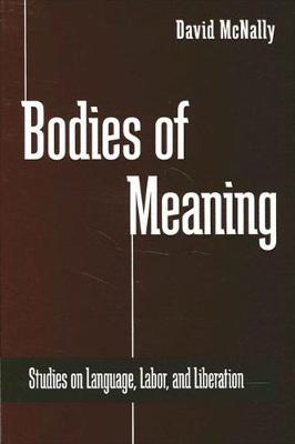 Bodies of Meaning: Studies on Language, Labor, and Liberation - SUNY series in Radical Social and Political Theory (Hardback)
