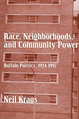Race, Neighborhoods, and Community Power: Buffalo Politics, 1934-1997 (Hardback)