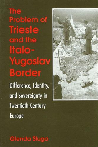 The Problem of Trieste and the Italo-Yugoslav Border: Difference, Identity, and Sovereignty in Twentieth-Century Europe - SUNY series in National Identities (Paperback)