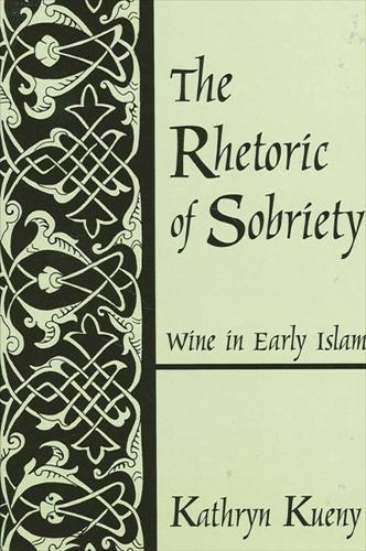 The Rhetoric of Sobriety: Wine in Early Islam (Paperback)