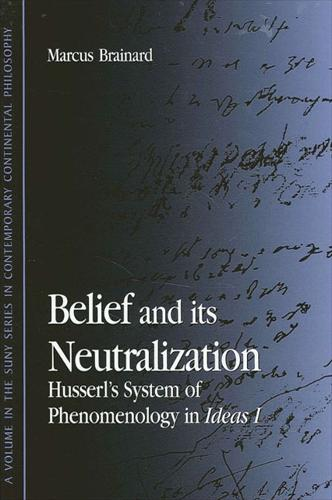 Belief and Its Neutralization: Husserl's System of Phenomenology in Ideas I - SUNY series in Contemporary Continental Philosophy (Hardback)