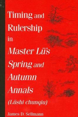 Timing and Rulership in Master Lu's Spring and Autumn Annals (Lushi chunqiu) - SUNY series in Chinese Philosophy and Culture (Paperback)