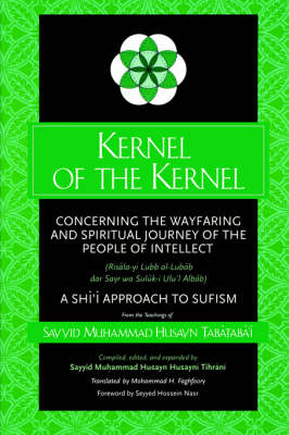 Kernel of the Kernel: Concerning the Wayfaring and Spiritual Journey of the People of Intellect (Risala-yi Lubb al-Lubab dar Sayr wa Suluk-i Ulu'l Albab) A Shi'i Approach to Sufism - SUNY series in Islam (Paperback)