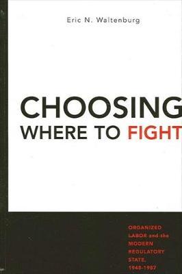Choosing Where to Fight: Organized Labor and the Modern Regulatory State, 1948-1987 (Hardback)