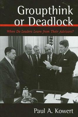 Groupthink or Deadlock: When Do Leaders Learn from Their Advisors? - SUNY series on the Presidency:  Contemporary Issues (Hardback)