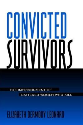 Convicted Survivors: The Imprisonment of Battered Women Who Kill - SUNY series in Women, Crime, and Criminology (Hardback)