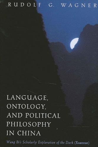 Language, Ontology, and Political Philosophy in China: Wang Bi's Scholarly Exploration of the Dark (Xuanxue) - SUNY series in Chinese Philosophy and Culture (Hardback)