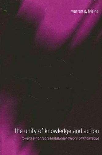 The Unity of Knowledge and Action: Toward a Nonrepresentational Theory of Knowledge - SUNY Series in Philosophy (Paperback)