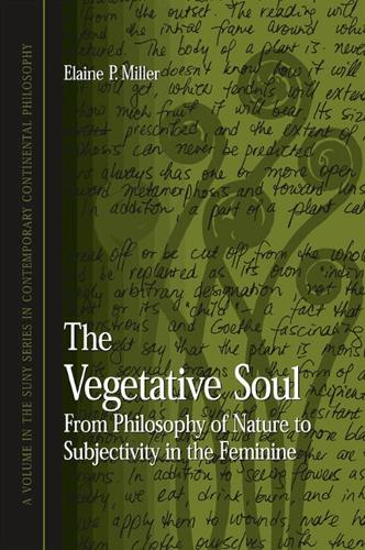 The Vegetative Soul: From Philosophy of Nature to Subjectivity in the Feminine - SUNY series in Contemporary Continental Philosophy (Hardback)
