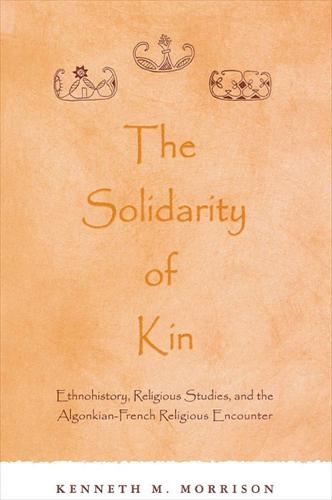 The Solidarity of Kin: Ethnohistory, Religious Studies, and the Algonkian-French Religious Encounter - SUNY series in Native American Religions (Hardback)