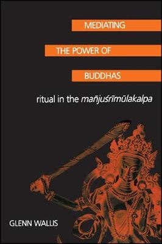 Mediating the Power of Buddhas: Ritual in the Manjusrimulakalpa - SUNY Series in Buddhist Studies (Hardback)