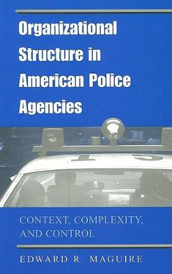 Organizational Structure in American Police Agencies: Context, Complexity, and Control - SUNY series in New Directions in Crime and Justice Studies (Hardback)