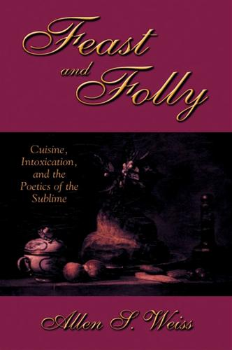 Feast and Folly: Cuisine, Intoxication, and the Poetics of the Sublime - SUNY series in Postmodern Culture (Hardback)