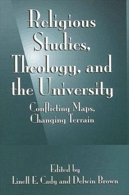 Religious Studies, Theology, and the University: Conflicting Maps, Changing Terrain (Hardback)